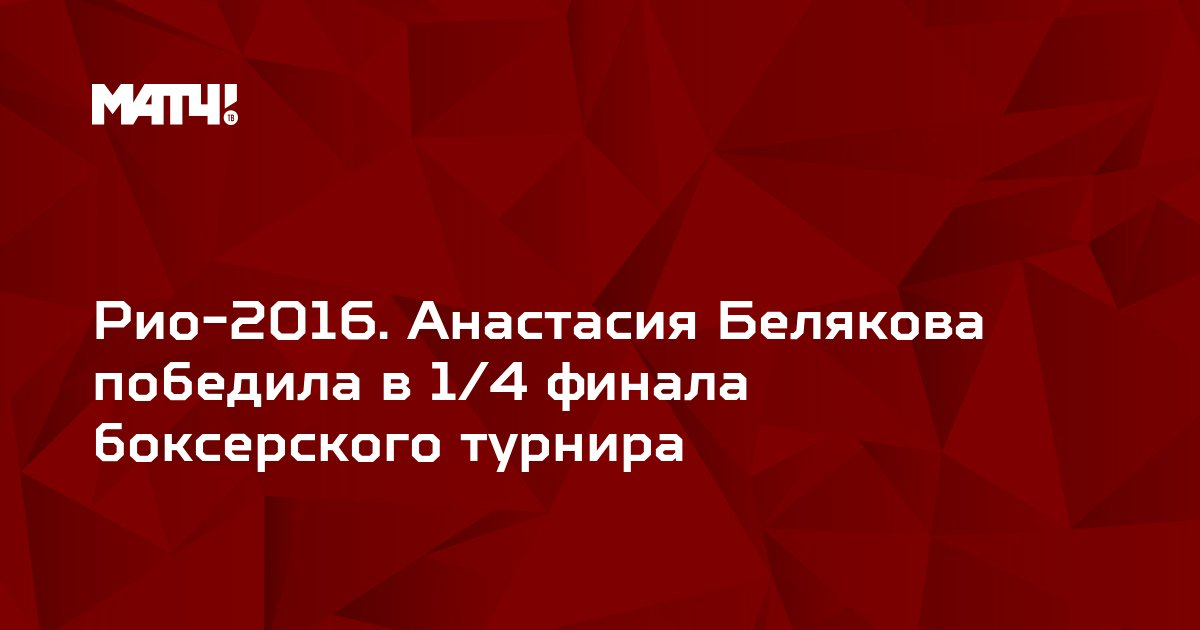Рио-2016. Анастасия Белякова победила в 1/4 финала боксерского турнира