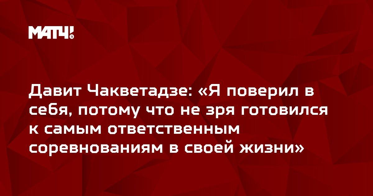 Давит Чакветадзе: «Я поверил в себя, потому что не зря готовился к самым ответственным соревнованиям в своей жизни»