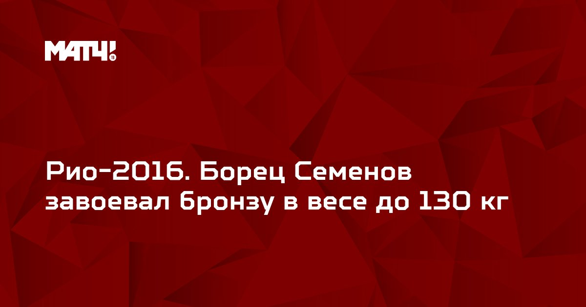 Рио-2016. Борец Семенов завоевал бронзу в весе до 130 кг