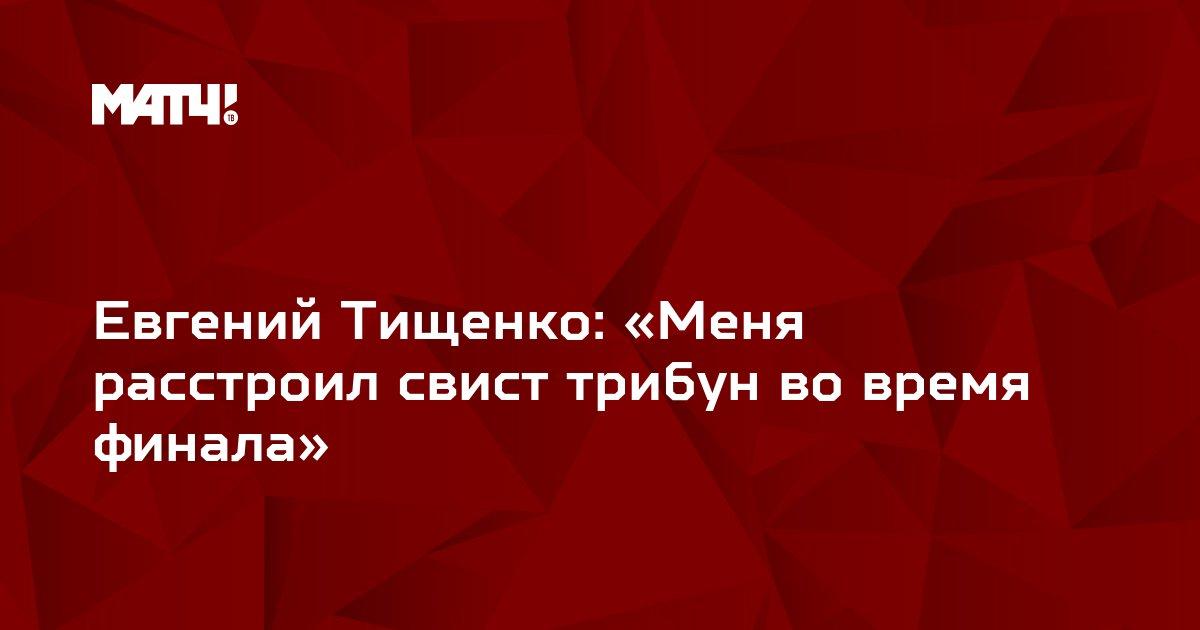 Евгений Тищенко: «Меня расстроил свист трибун во время финала»