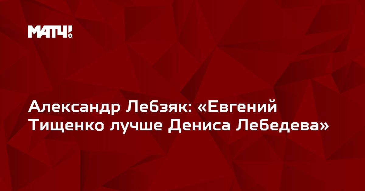 Александр Лебзяк: «Евгений Тищенко лучше Дениса Лебедева»