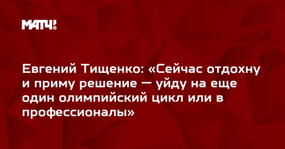 Евгений Тищенко: «Сейчас отдохну и приму решение — уйду на еще один олимпийский цикл или в профессионалы»