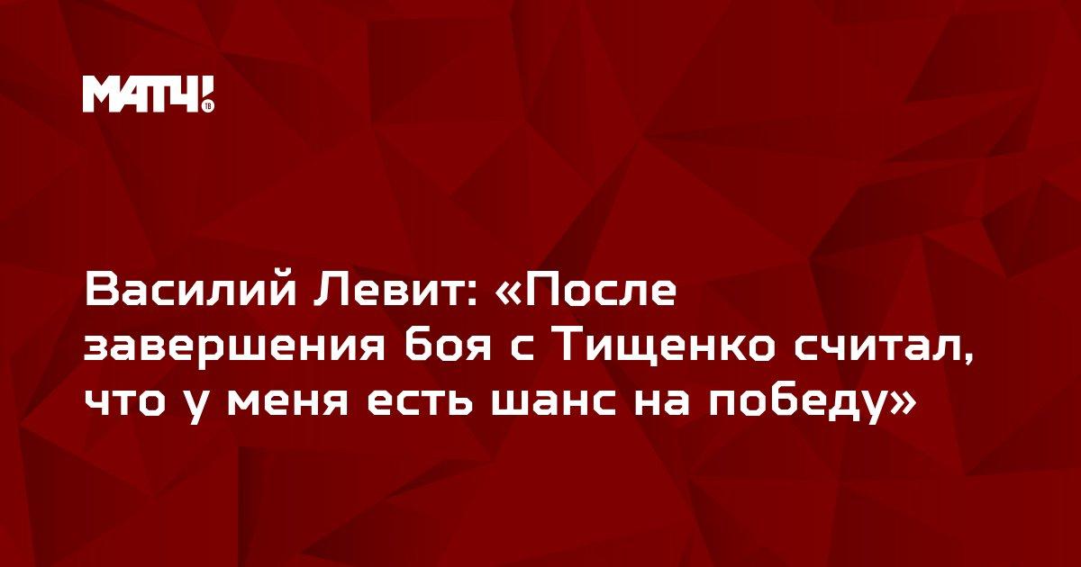 Василий Левит: «После завершения боя с Тищенко считал, что у меня есть шанс на победу»