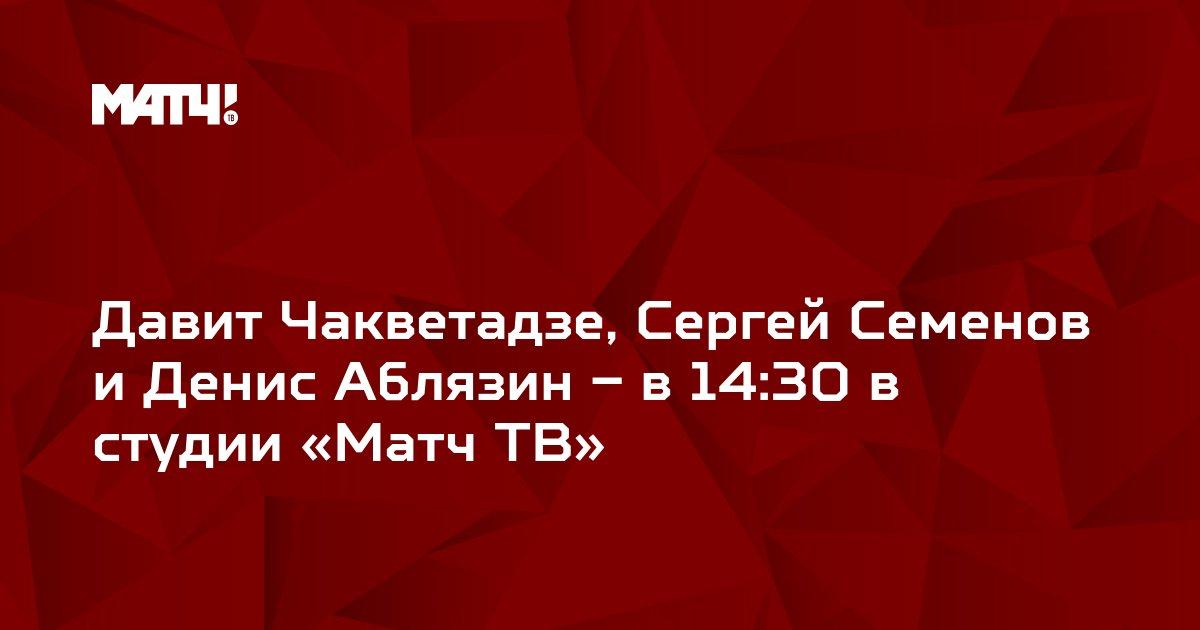 Давит Чакветадзе, Сергей Семенов и Денис Аблязин – в 14:30 в студии «Матч ТВ»