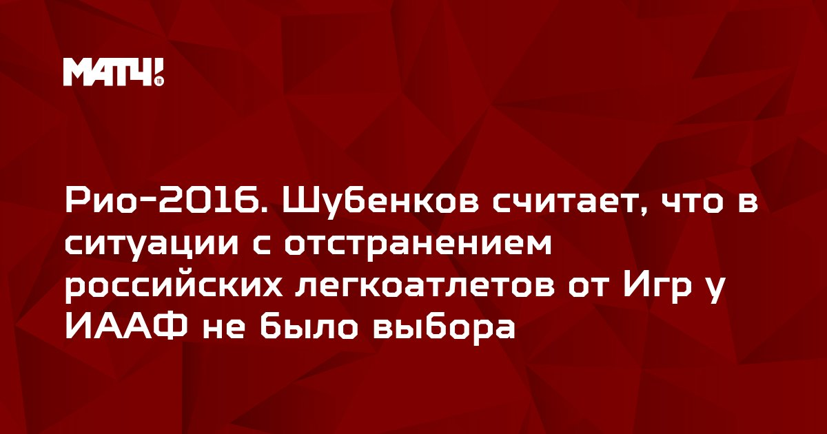 Рио-2016. Шубенков считает, что в ситуации с отстранением российских легкоатлетов от Игр у ИААФ не было выбора