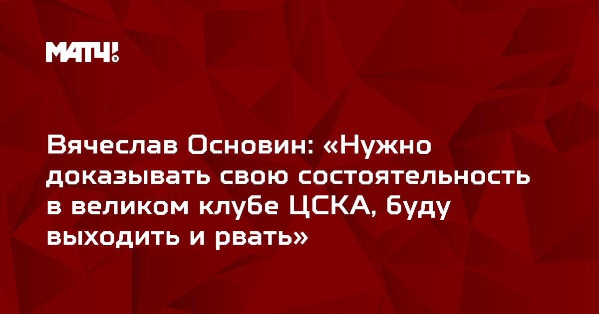 Вячеслав Основин: «Нужно доказывать свою состоятельность в великом клубе ЦСКА, буду выходить и рвать»