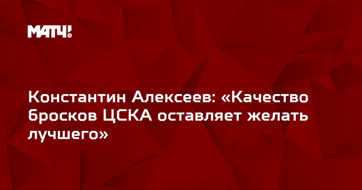 Константин Алексеев: «Качество бросков ЦСКА оставляет желать лучшего»