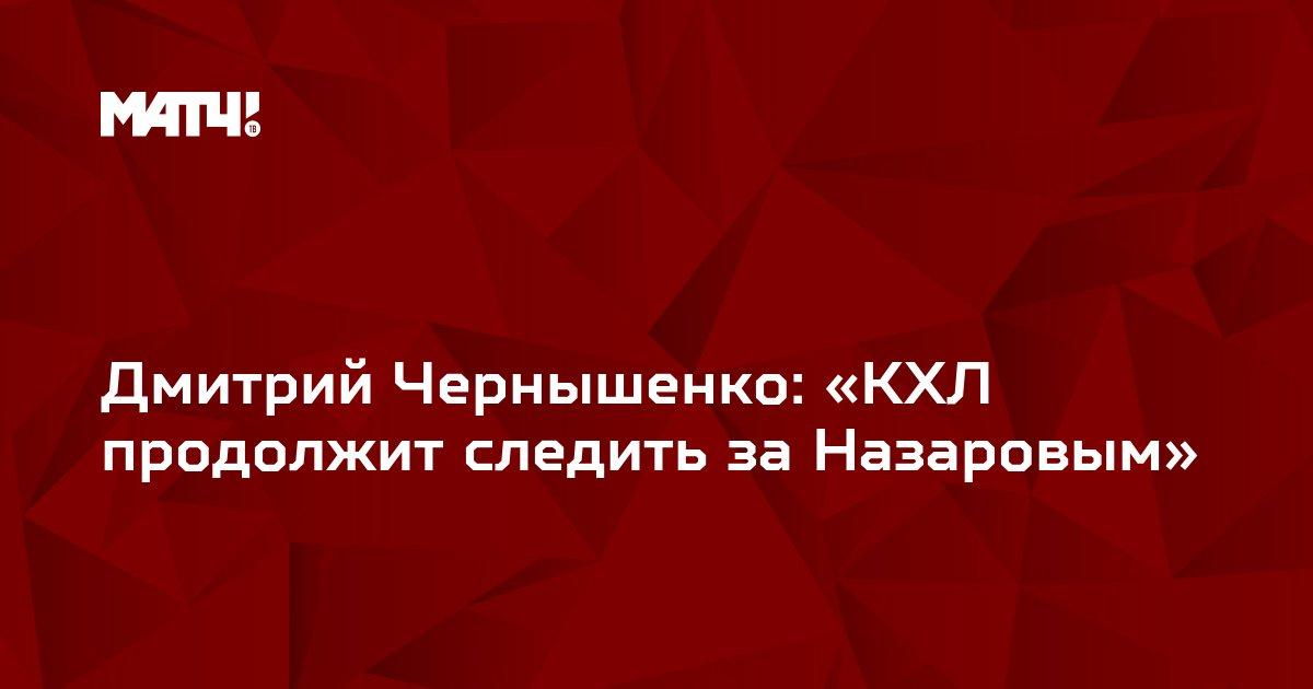 Дмитрий Чернышенко: «КХЛ продолжит следить за Назаровым»
