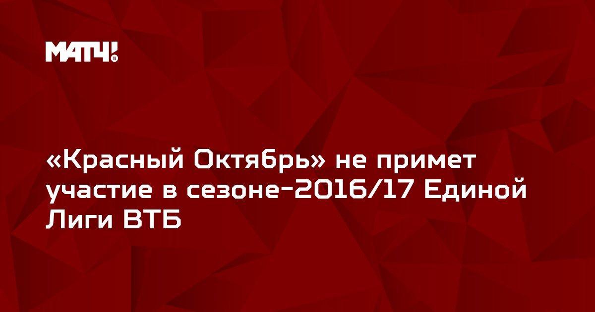 «Красный Октябрь» не примет участие в сезоне-2016/17 Единой Лиги ВТБ