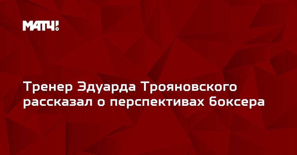 Тренер Эдуарда Трояновского рассказал о перспективах боксера
