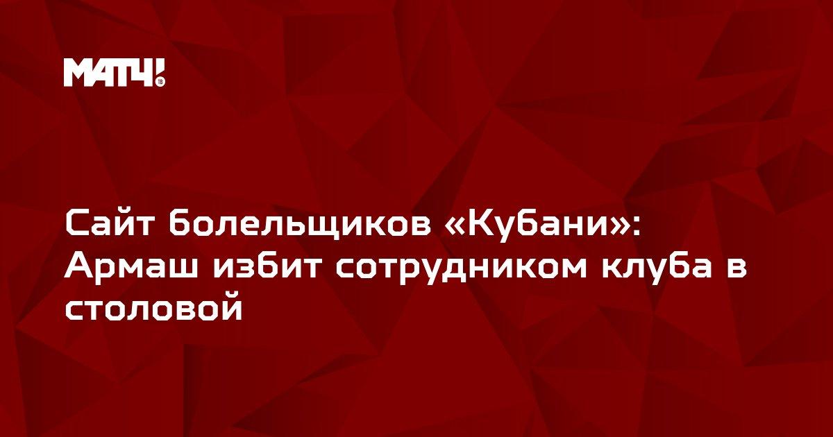 Сайт болельщиков «Кубани»: Армаш избит сотрудником клуба в столовой