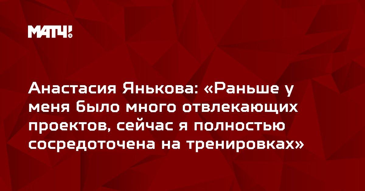 Анастасия Янькова: «Раньше у меня было много отвлекающих проектов, сейчас я полностью сосредоточена на тренировках»