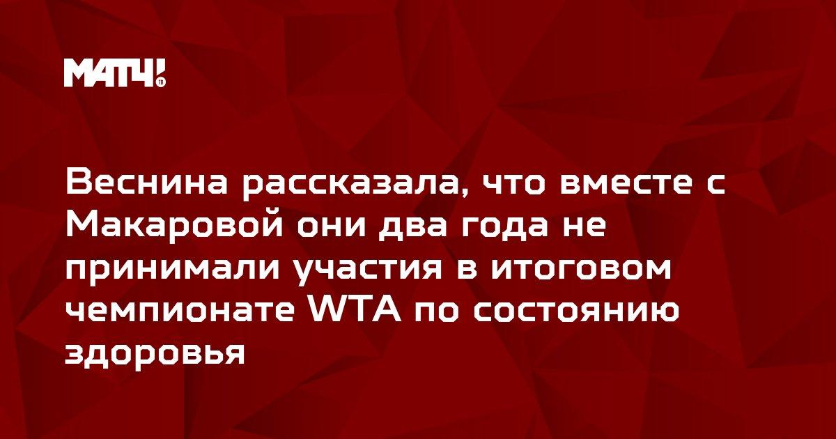 Веснина рассказала, что вместе с Макаровой они два года не принимали участия в итоговом чемпионате WTA по состоянию здоровья