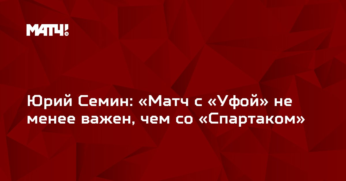 Юрий Семин: «Матч с «Уфой» не менее важен, чем со «Спартаком»