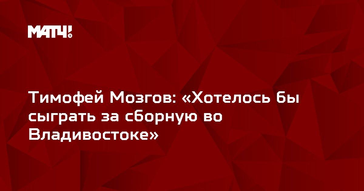Тимофей Мозгов: «Хотелось бы сыграть за сборную во Владивостоке»