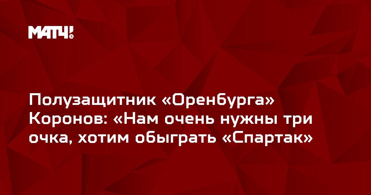 Полузащитник «Оренбурга» Коронов: «Нам очень нужны три очка, хотим обыграть «Спартак»