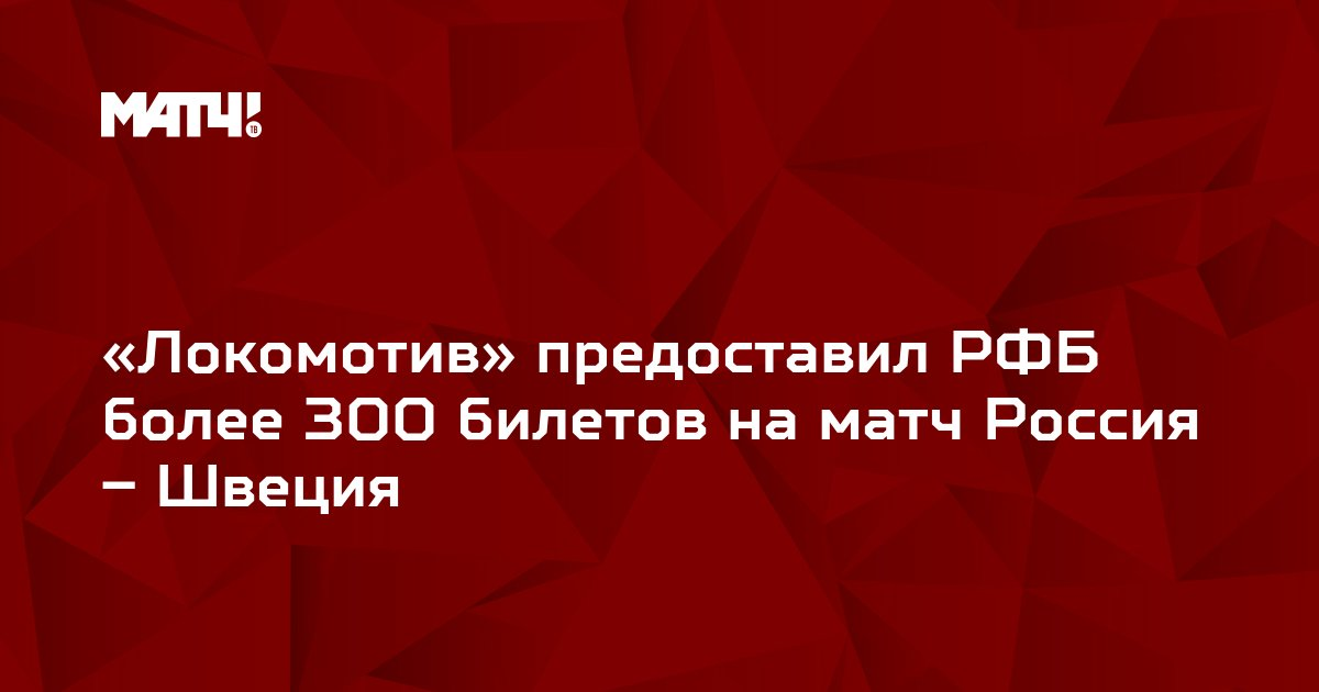 «Локомотив» предоставил РФБ более 300 билетов на матч Россия – Швеция