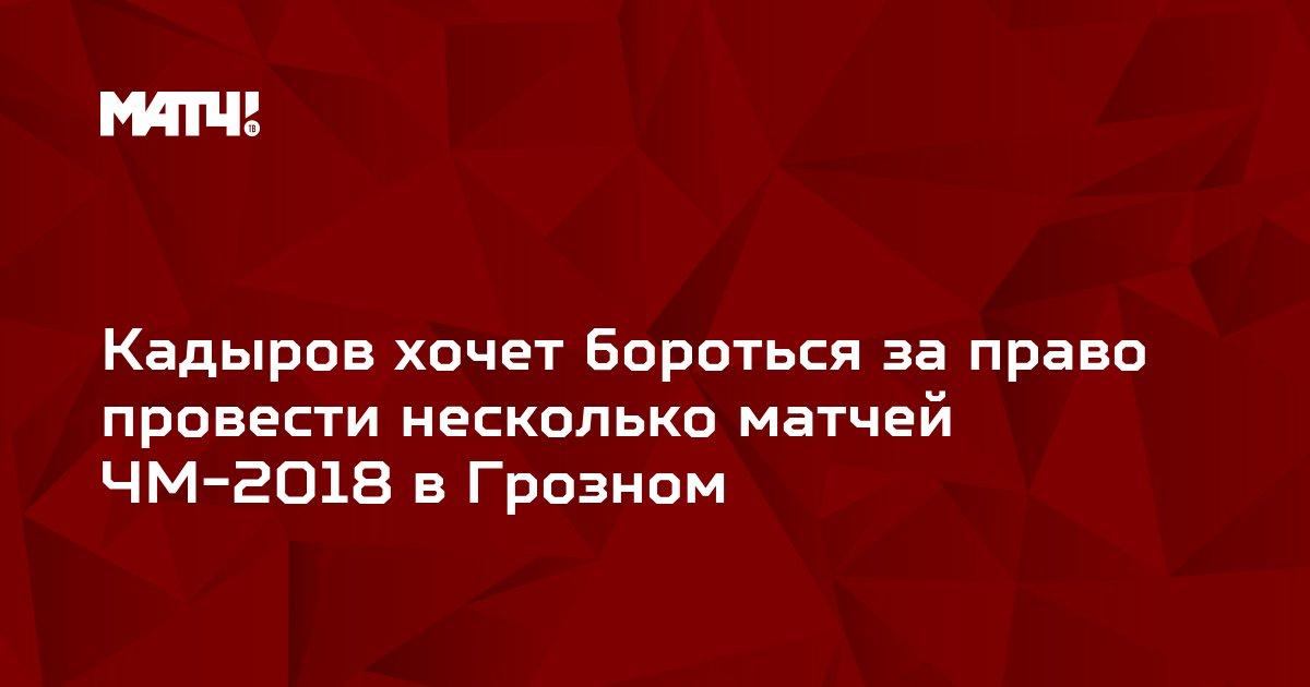 Кадыров хочет бороться за право провести несколько матчей ЧМ-2018 в Грозном