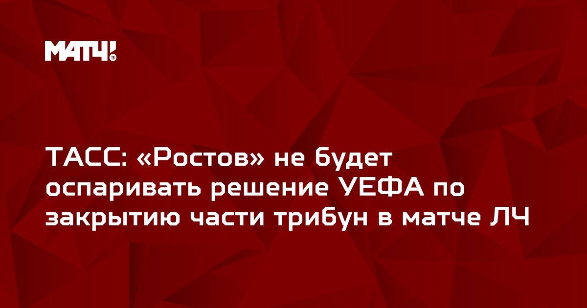 ТАСС: «Ростов» не будет оспаривать решение УЕФА по закрытию части трибун в матче ЛЧ