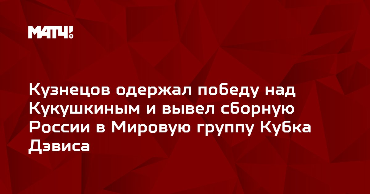 Кузнецов одержал победу над Кукушкиным и вывел сборную России в Мировую группу Кубка Дэвиса