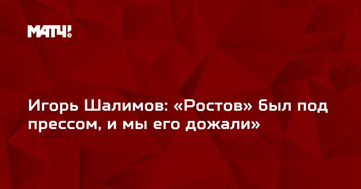 Игорь Шалимов: «Ростов» был под прессом, и мы его дожали»