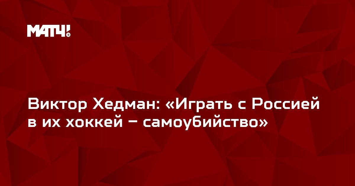 Виктор Хедман: «Играть с Россией в их хоккей – самоубийство»