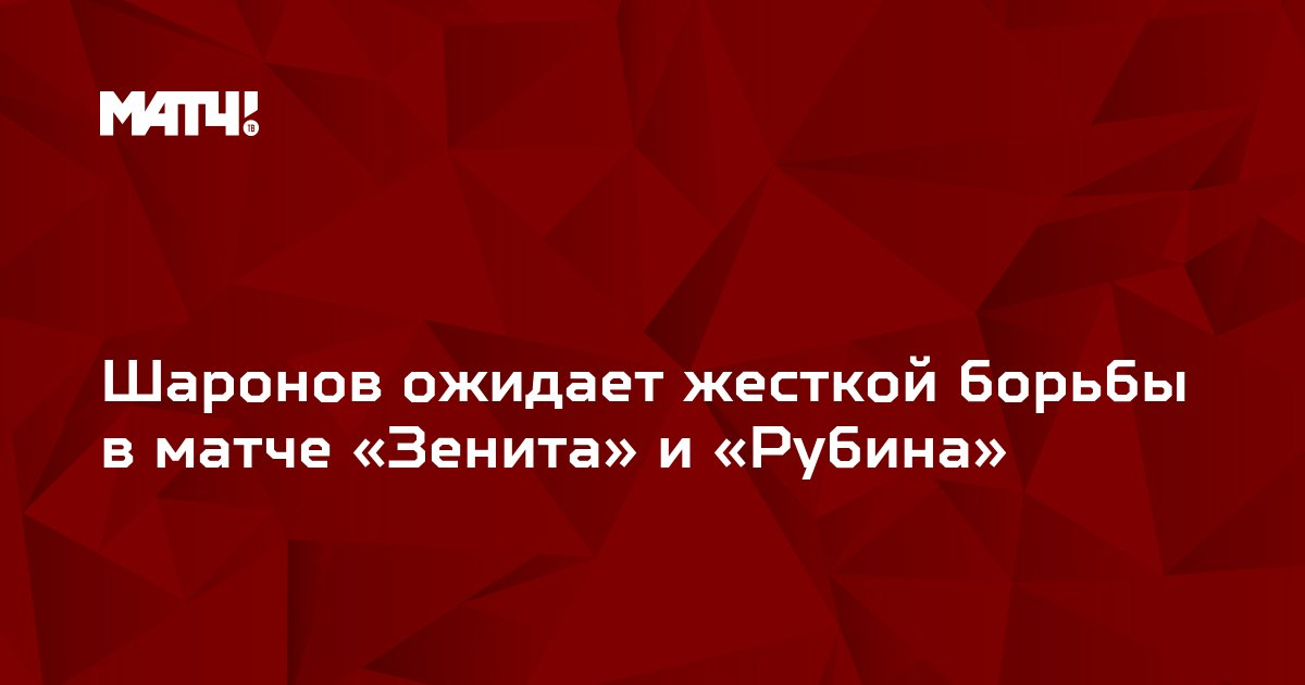 Шаронов ожидает жесткой борьбы в матче «Зенита» и «Рубина»