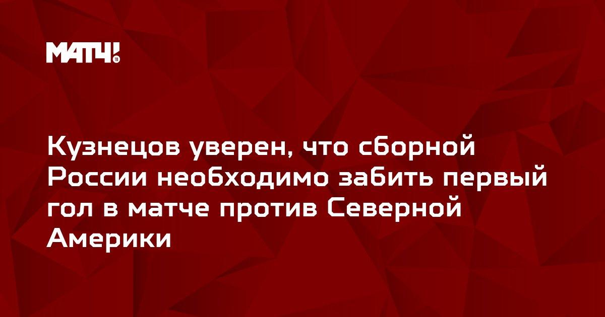 Кузнецов уверен, что сборной России необходимо забить первый гол в матче против Северной Америки