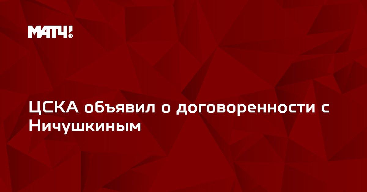 ЦСКА объявил о договоренности с Ничушкиным