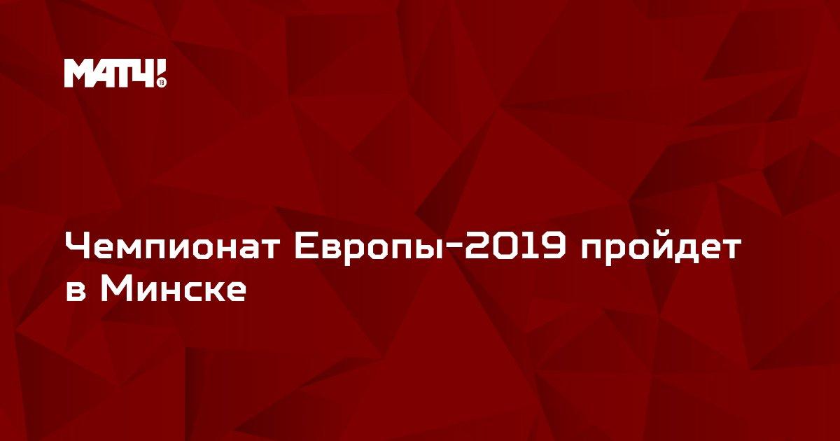 Чемпионат Европы-2019 пройдет в Минске