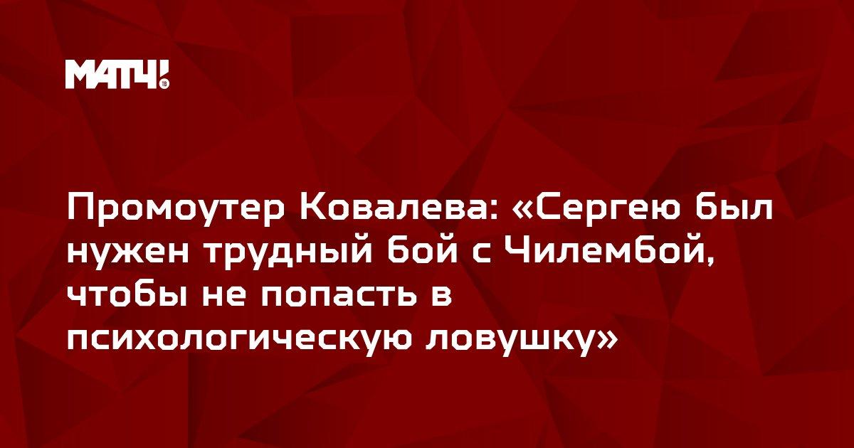 Промоутер Ковалева: «Сергею был нужен трудный бой с Чилембой, чтобы не попасть в психологическую ловушку»