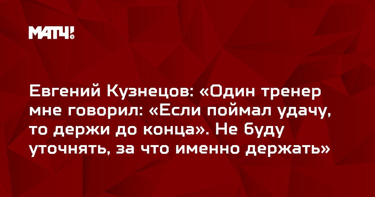 Евгений Кузнецов: «Один тренер мне говорил: «Если поймал удачу, то держи до конца». Не буду уточнять, за что именно держать»