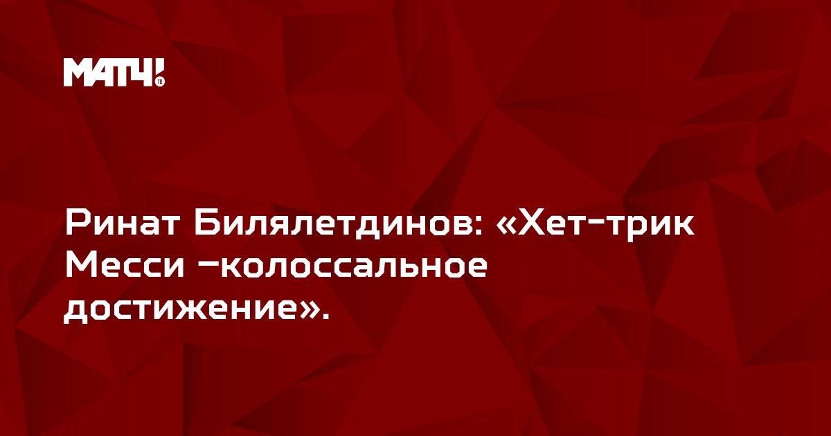 Ринат Билялетдинов: «Хет-трик Месси –колоссальное достижение».