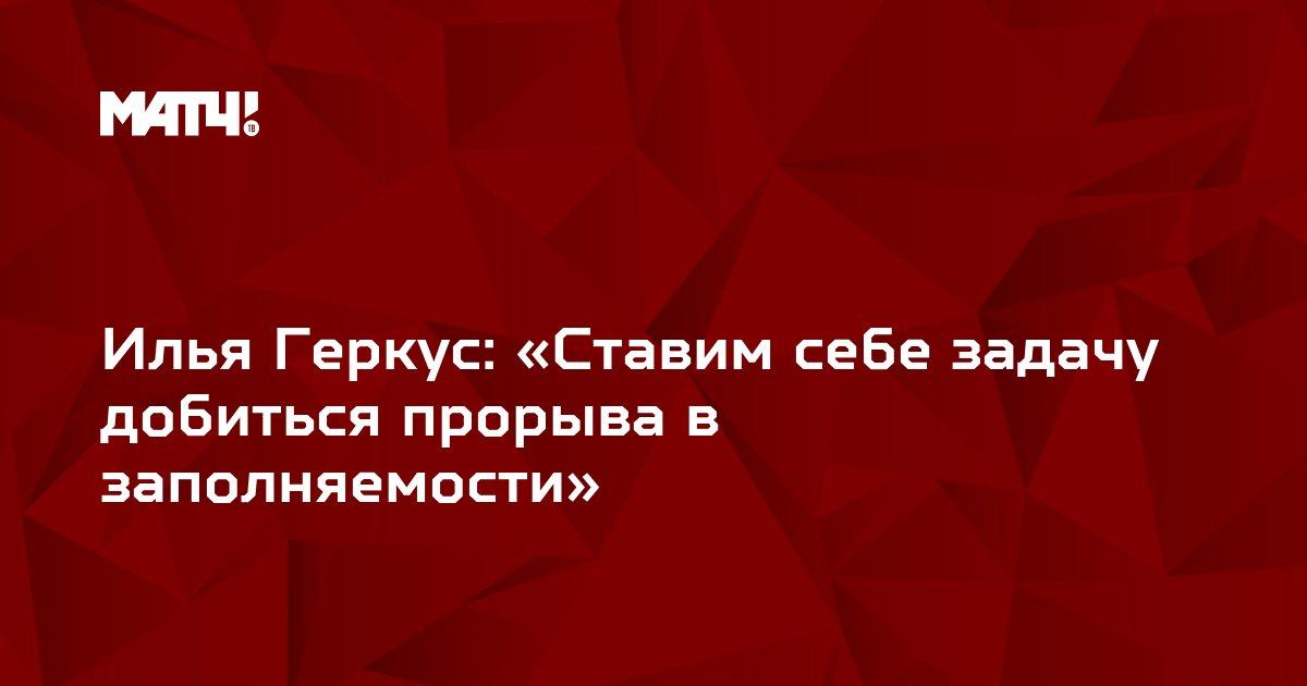 Илья Геркус: «Ставим себе задачу добиться прорыва в заполняемости»