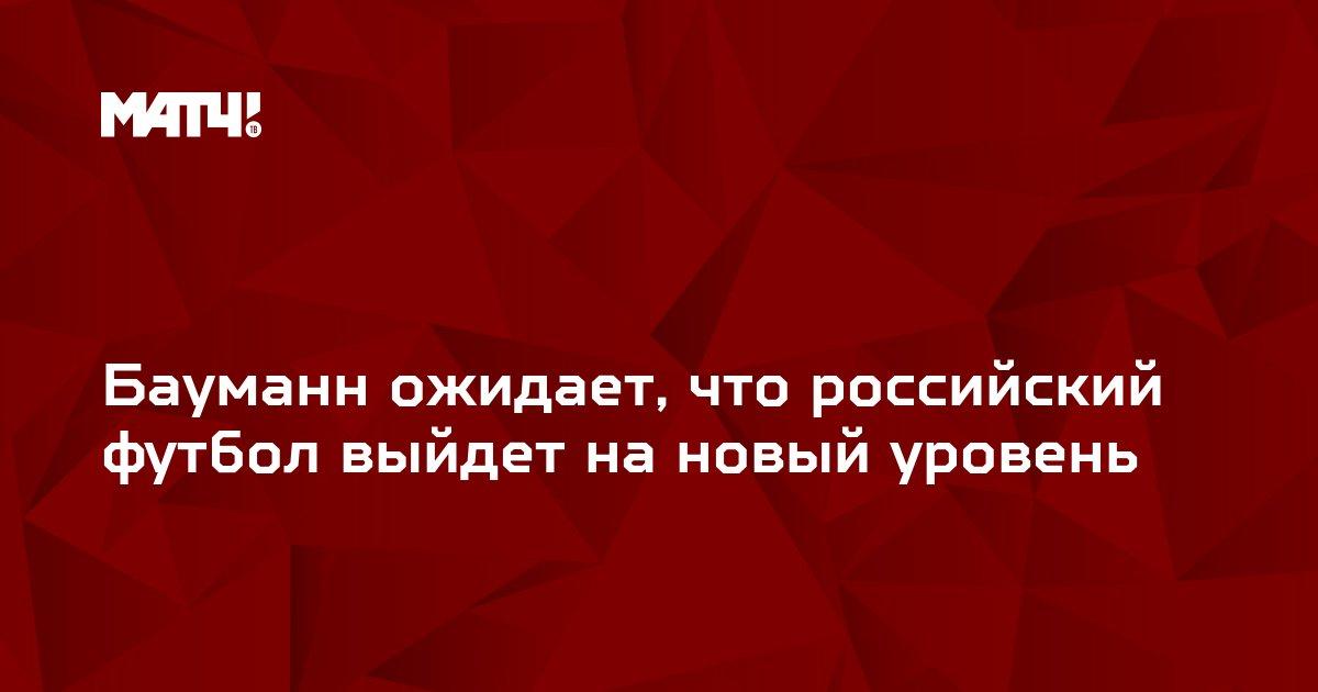 Бауманн ожидает, что российский футбол выйдет на новый уровень