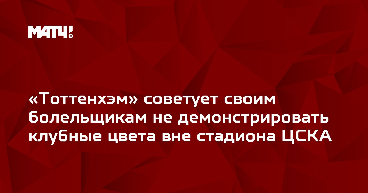 «Тоттенхэм» советует своим болельщикам не демонстрировать клубные цвета вне стадиона ЦСКА