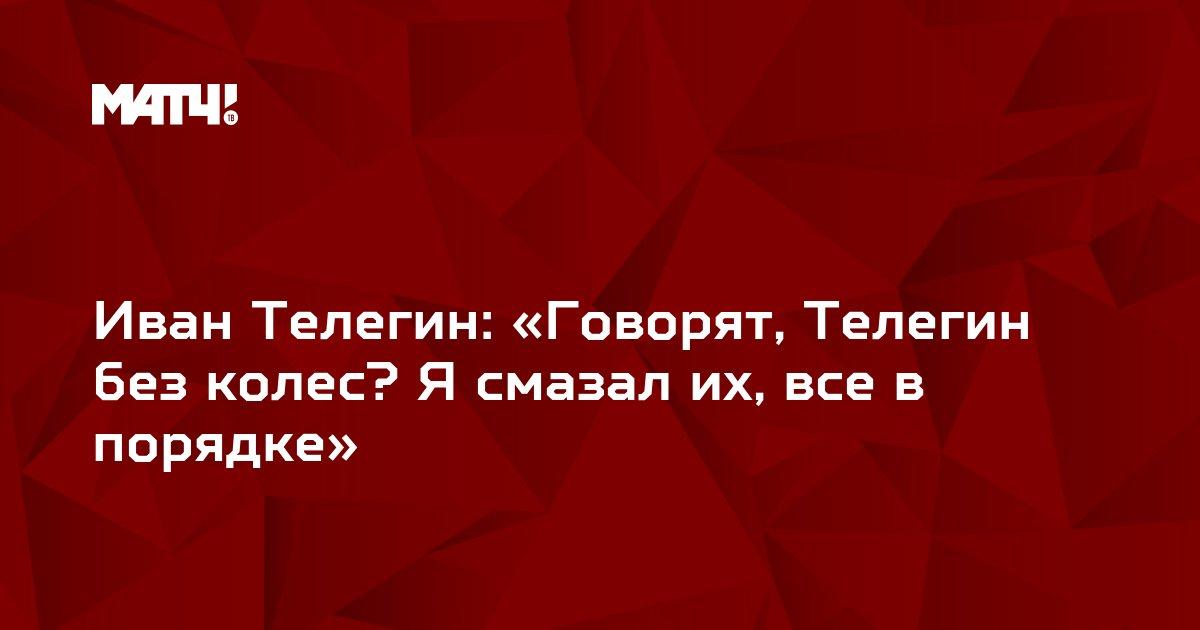 Иван Телегин: «Говорят, Телегин без колес? Я смазал их, все в порядке»