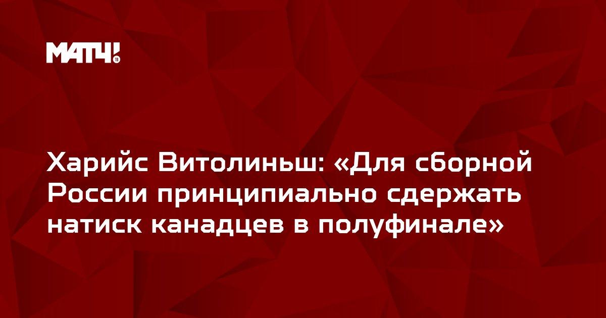 Харийс Витолиньш: «Для сборной России принципиально сдержать натиск канадцев в полуфинале»
