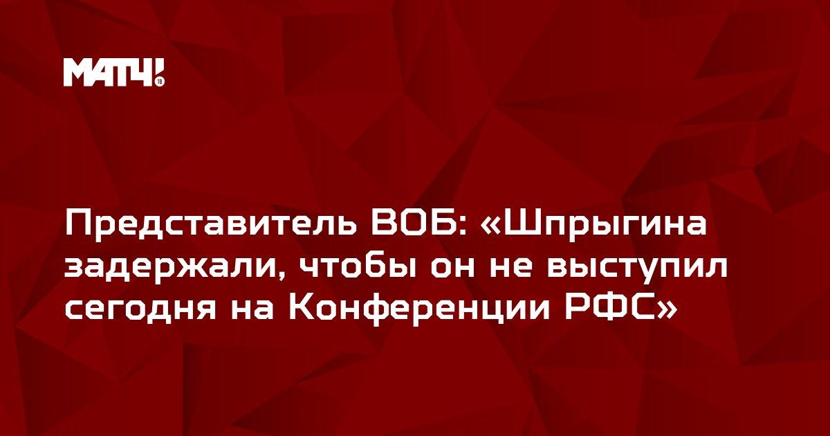 Представитель ВОБ: «Шпрыгина задержали, чтобы он не выступил сегодня на Конференции РФС»