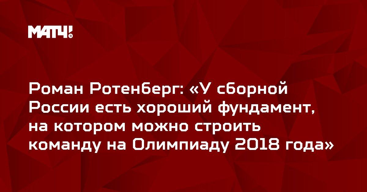 Роман Ротенберг: «У сборной России есть хороший фундамент, на котором можно строить команду на Олимпиаду 2018 года»