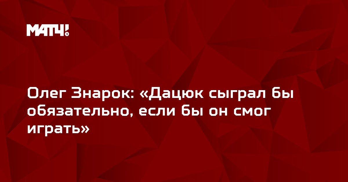 Олег Знарок: «Дацюк сыграл бы обязательно, если бы он смог играть»