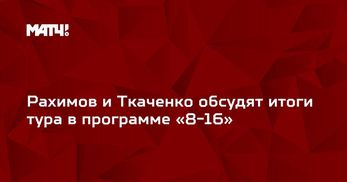 Рахимов и Ткаченко обсудят итоги тура в программе «8-16»