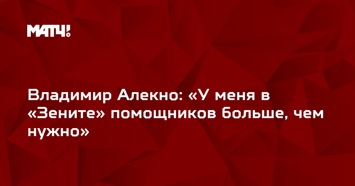 Владимир Алекно: «У меня в «Зените» помощников больше, чем нужно»