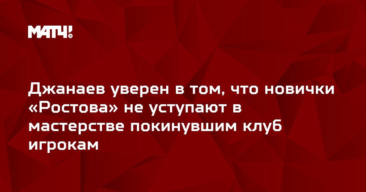 Джанаев уверен в том, что новички «Ростова» не уступают в мастерстве покинувшим клуб игрокам