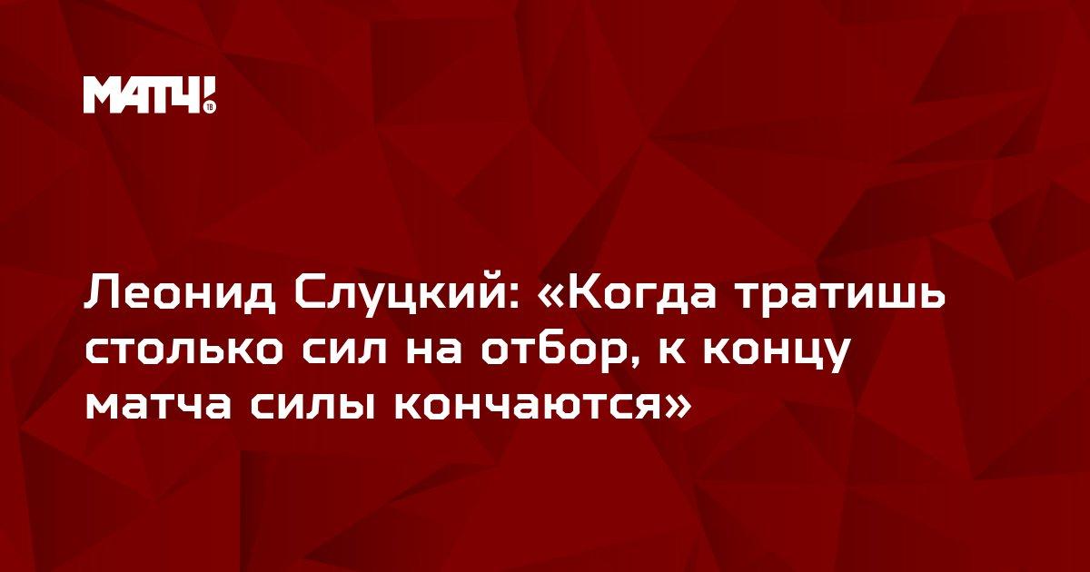 Леонид Слуцкий: «Когда тратишь столько сил на отбор, к концу матча силы кончаются»