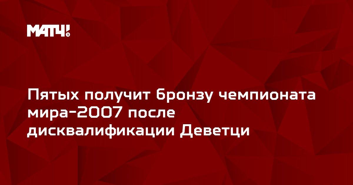 Пятых получит бронзу чемпионата мира-2007 после дисквалификации Деветци