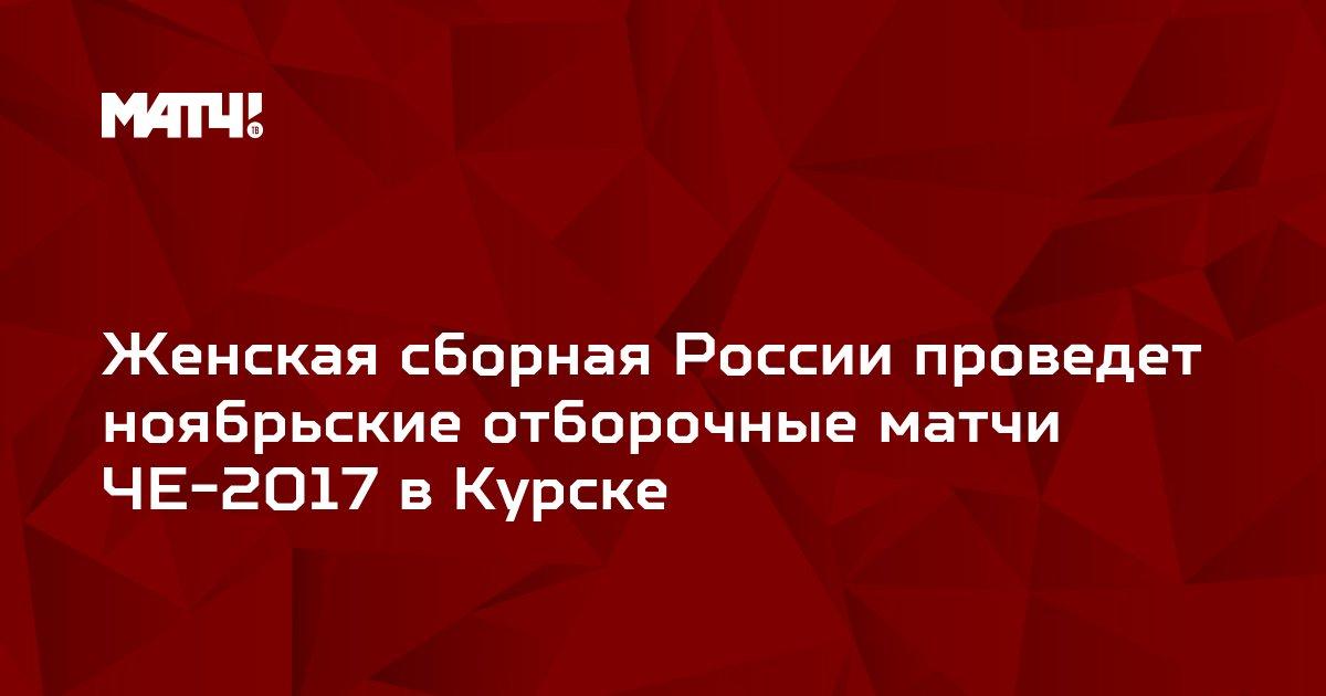 Женская сборная России проведет ноябрьские отборочные матчи ЧЕ-2017 в Курске