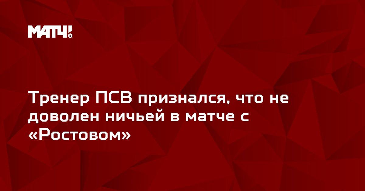 Тренер ПСВ признался, что не доволен ничьей в матче с «Ростовом»