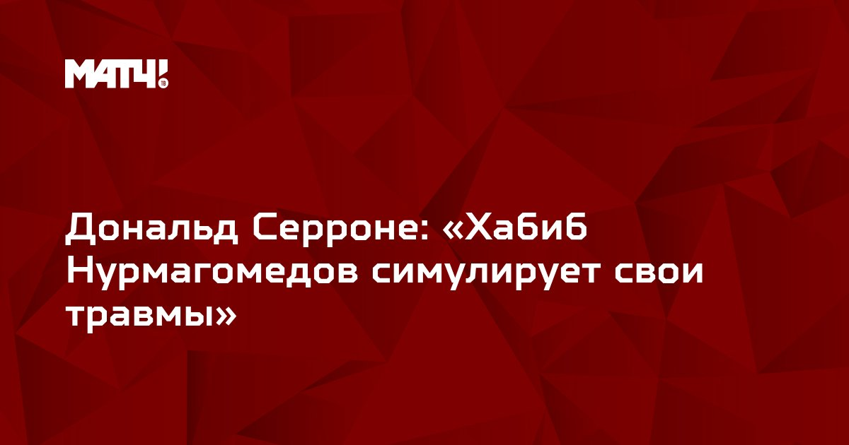 Дональд Серроне: «Хабиб Нурмагомедов симулирует свои травмы»
