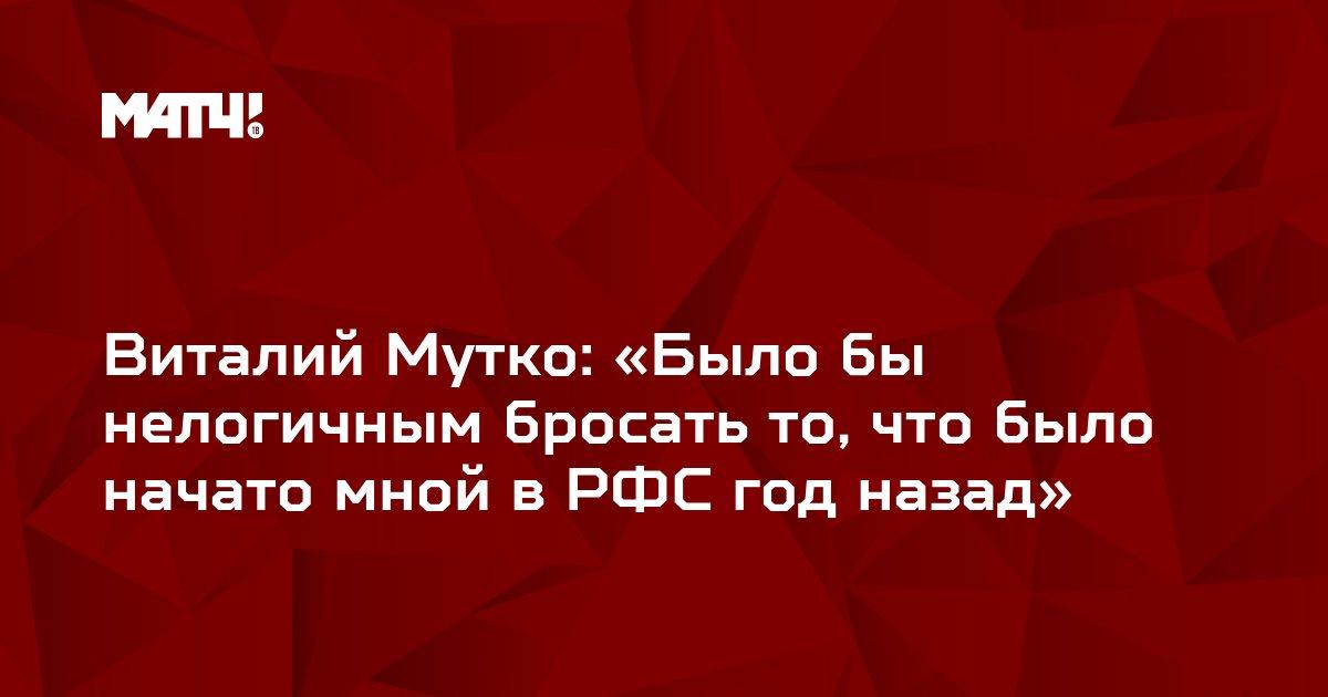 Виталий Мутко: «Было бы нелогичным бросать то, что было начато мной в РФС год назад»